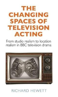 The Changing Spaces of Television Acting - From Studio Realism to Location Realism in BBC Television Drama (Hardcover): Richard...
