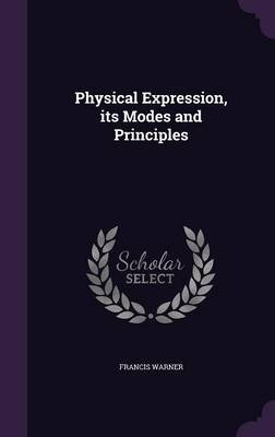 Physical Expression, Its Modes and Principles (Hardcover): Francis Warner