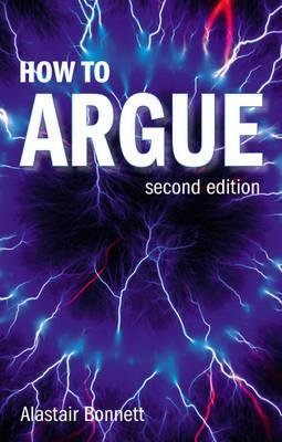 How to Argue - Essential Skills for Writing and Speaking Convincingly (Paperback, 2nd Revised edition): Alastair Bonnett