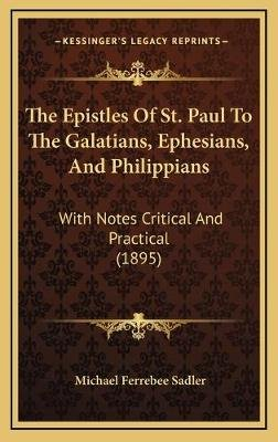 The Epistles of St. Paul to the Galatians, Ephesians, and Philippians - With Notes Critical and Practical (1895) (Hardcover):...
