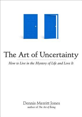 The Art of Uncertainty - How to Live in the Mystery of Life and Love It (Electronic book text): Dennis Merritt Jones
