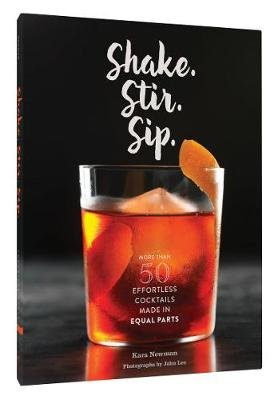 Shake. Stir. Sip. - 40 Effortless Cocktails Made in Equal Parts (Hardcover): Kara Newman
