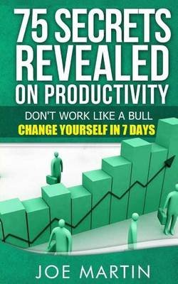 75 Secrets Revealed on Productivity - Don't Work Like a Bull. Change Yourself in 7 Days (Paperback): Joe Martin
