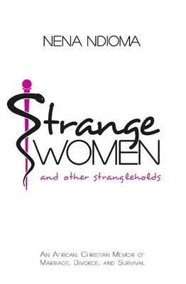 Strange Women and Other Strangleholds - An African, Christian Memoir of Marriage, Divorce, and Survival (Paperback): Nena Ndioma
