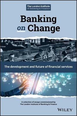 Banking on Change - The Development and Future of Financial Services (Hardcover): London Institute Of Banking And Finance