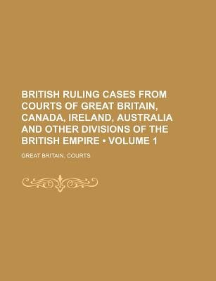 British Ruling Cases from Courts of Great Britain, Canada, Ireland, Australia and Other Divisions of the British Empire (Volume...