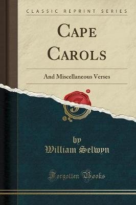 Cape Carols - And Miscellaneous Verses (Classic Reprint) (Paperback): William Selwyn