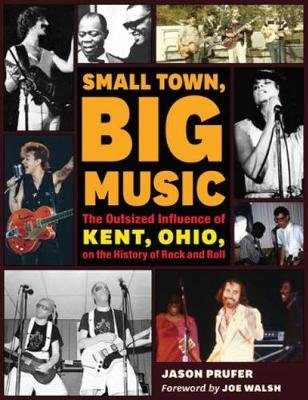 Small Town, Big Music - The Outsized Influence of Kent, Ohio, on the History of Rock and Roll (Hardcover): Jason Prufer