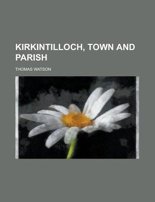 Kirkintilloch, Town and Parish (Paperback): Thomas Watson