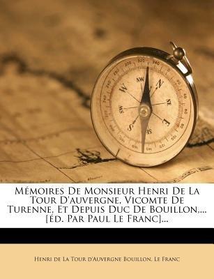 Memoires de Monsieur Henri de La Tour D'Auvergne, Vicomte de Turenne, Et Depuis Duc de Bouillon, ... [Ed. Par Paul Le...