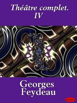 Theatre Complet. IV (French, Electronic book text): Georges Feydeau