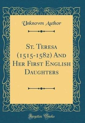 St. Teresa (1515-1582) and Her First English Daughters (Classic Reprint) (Hardcover): unknownauthor
