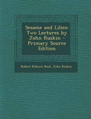 Sesame and Lilies - Two Lectures by John Ruskin (Paperback, Primary Source): Robert Kilburn Root, John Ruskin