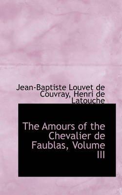 The Amours of the Chevalier de Faublas, Volume III (Paperback): Jean-Baptiste Louvet de Couvray
