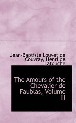 The Amours of the Chevalier de Faublas, Volume III (Paperback): Jean-Baptiste Louvet de Couvray
