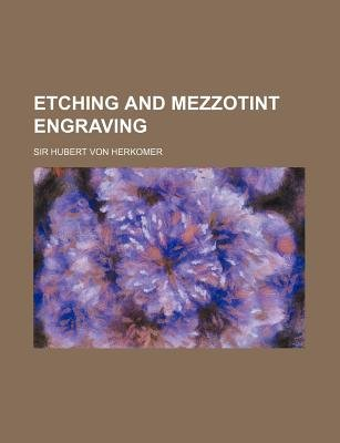Etching and Mezzotint Engraving (Paperback): Hubert Von Herkomer