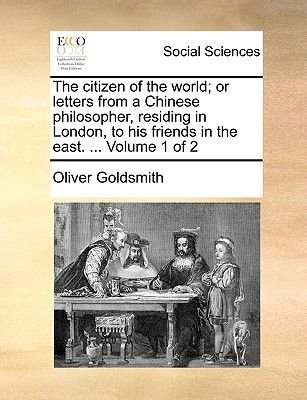 The Citizen of the World - Or, Letters from a Chinese Philosopher, Residing in London, to His Friends in the East. ... Volume 1...