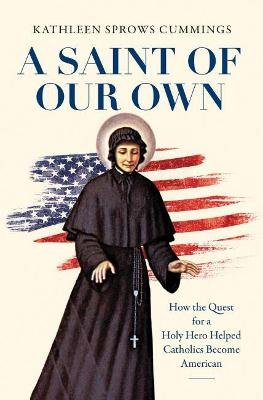 A Saint of Our Own - How the Quest for a Holy Hero Helped Catholics Become American (Hardcover): Kathleen Sprows Cummings