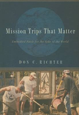 Mission Trips That Matter - Embodied Faith for the Sake of the World (Paperback): Don C. Richter