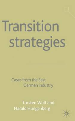 Transition Strategies 2002 - Cases from the East German Industry (Hardcover, 2002 ed.): Harald Hungenberg, Torsten Wulf