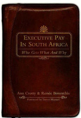 Executive Pay in South Africa - Who Gets What and Why (Paperback): Ann Crotty, Renee Bonorchis