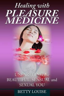Healing with Pleasure Medicine - Unearthing the Beautiful, Sensual and Sexual You (Paperback): Betty Louise