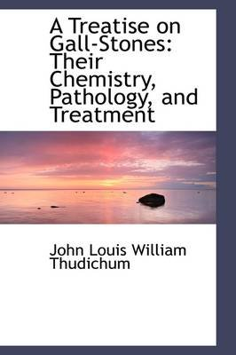 A Treatise on Gall-Stones - Their Chemistry, Pathology, and Treatment (Hardcover): John Louis William Thudichum