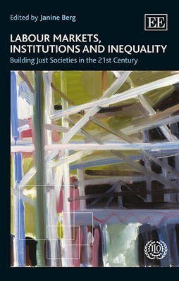 Labour Markets, Institutions and Inequality - Building Just Societies in the 21st Century (Hardcover): Janine Berg