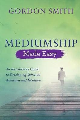 Mediumship Made Easy - An Introductory Guide to Developing Spiritual Awareness and Intuition (Paperback): Gordon Smith