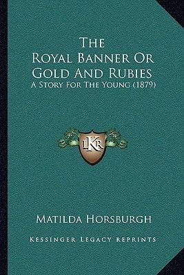 The Royal Banner or Gold and Rubies the Royal Banner or Gold and Rubies - A Story for the Young (1879) a Story for the Young...