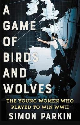 A Game of Birds and Wolves - The Ingenious Young Women Whose Secret Board Game Helped Win World War II (Hardcover): Simon Parkin