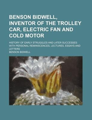 Benson Bidwell, Inventor of the Trolley Car, Electric Fan and Cold Motor; History of Early Struggles and Later Successes with...