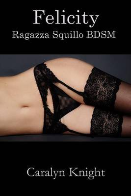 Felicity - Ragazza Squillo Bdsm (Italian, Electronic book text): Caralyn Knight