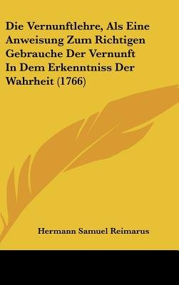 Die Vernunftlehre, ALS Eine Anweisung Zum Richtigen Gebrauche Der Vernunft in Dem Erkenntniss Der Wahrheit (1766) (English,...
