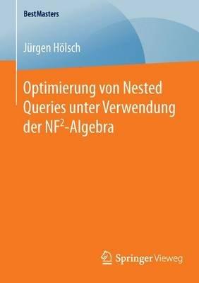 Optimierung Von Nested Queries Unter Verwendung Der Nf2-Algebra (German, Paperback, 1. Aufl. 2016 ed.): Jurgen Holsch