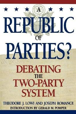 A Republic of Parties? - Debating the Two-Party System (Paperback, New): Theodore J. Lowi, Joseph Romance, Gerald Pomper