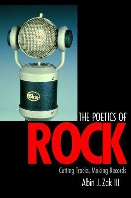 THe poetics of rock - Cutting tracks, making records (Hardcover): Albin J. Zak III