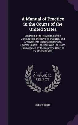 A Manual of Practice in the Courts of the United States - Embracing the Provisions of the Constitution, the Revised Statutes,...