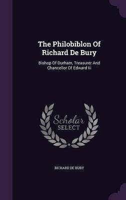 The Philobiblon of Richard de Bury - Bishop of Durham, Treasurer and Chancellor of Edward III (Hardcover): Richard De Bury
