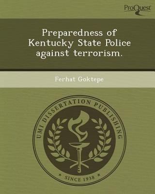 Preparedness of Kentucky State Police Against Terrorism (Paperback): Ferhat Goktepe
