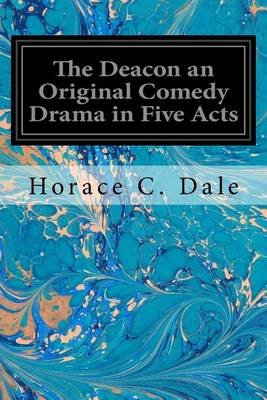 The Deacon an Original Comedy Drama in Five Acts (Paperback): Horace C Dale