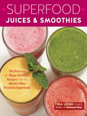 Superfood Juices & Smoothies - 100 Delicious and Mega-Nutritious Recipes from the World's Most Powerful Superfoods...