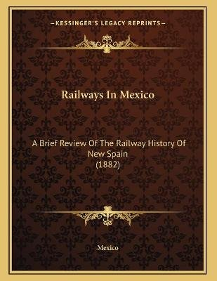 Railways in Mexico - A Brief Review of the Railway History of New Spain (1882) (Paperback): Mexico