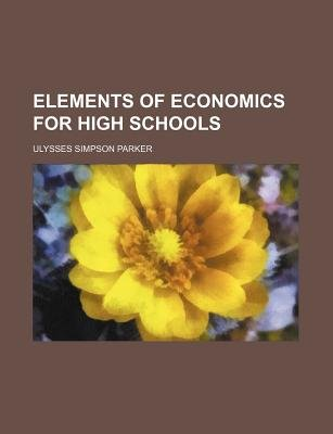 Elements of Economics for High Schools (Paperback): Ulysses Simpson Parker