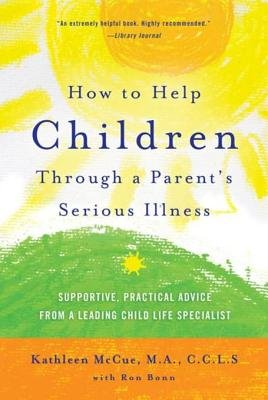 How to Help Children Through a Parent's Serious Illness - Supportive, Practical Advice from a Leading Child Life...