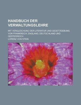 Handbuch Der Verwaltungslehre; Mit Vergleichung Der Literatur Und Gesetzgebung Von Frankreich, England, Deutschland Und...