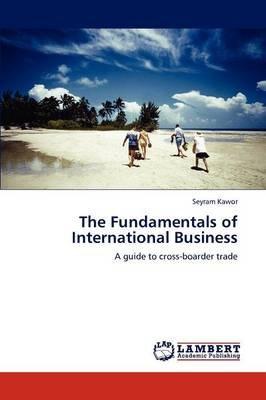 The Fundamentals of International Business (Paperback): Seyram Kawor
