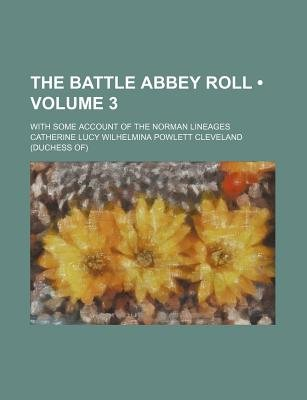 The Battle Abbey Roll (Volume 3); With Some Account of the Norman Lineages (Paperback): Catherine Lucy Wilhelmina Cleveland