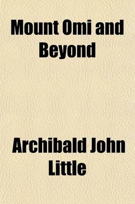 Mount Omi and Beyond; A Record of Travel on the Thibetan Border (Paperback): Archibald John Little