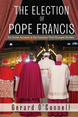 The Election of Pope Francis - An Inside Account of the Conclave That Changed History (Hardcover): Gerard O'connell